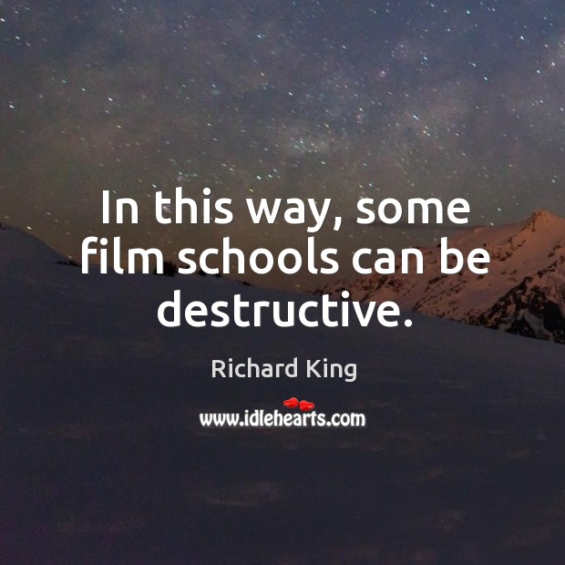 In this way, some film schools can be destructive. Richard King Picture Quote