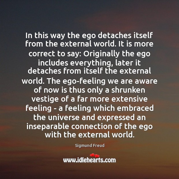 In this way the ego detaches itself from the external world. It Sigmund Freud Picture Quote