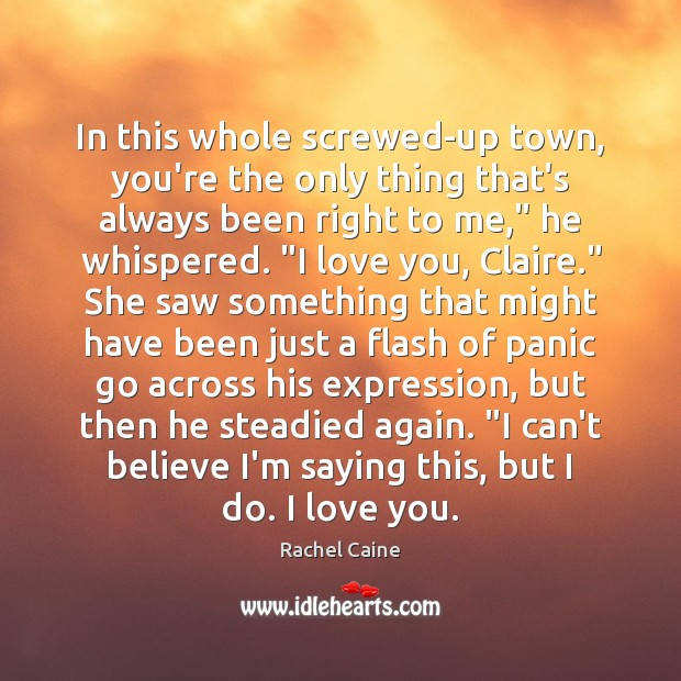 In this whole screwed-up town, you're the only thing that's always been Rachel Caine Picture Quote