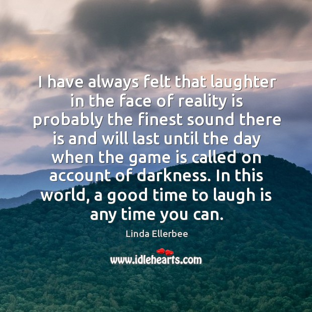 In this world, a good time to laugh is any time you can. Linda Ellerbee Picture Quote