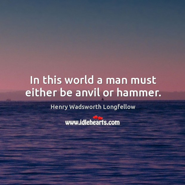 Image, In this world a man must either be anvil or hammer.