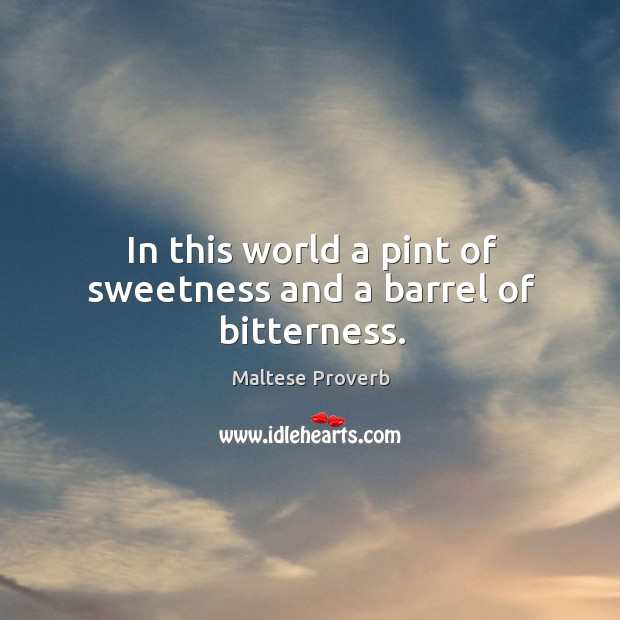 In this world a pint of sweetness and a barrel of bitterness. Maltese Proverbs Image