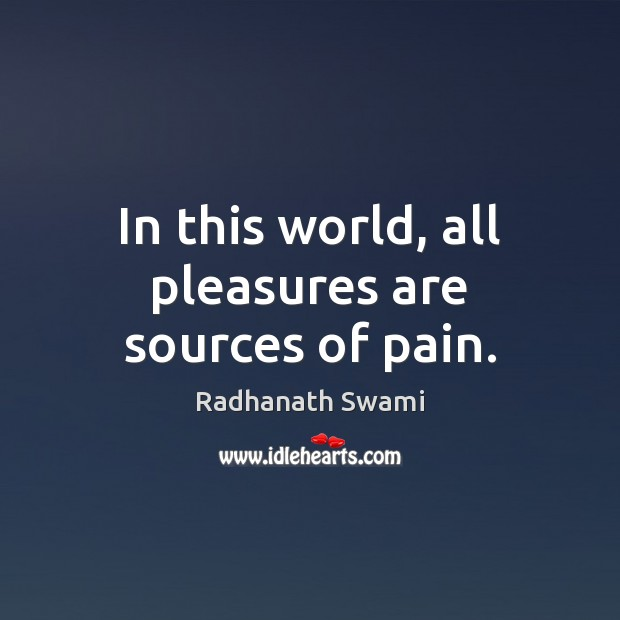 In this world, all pleasures are sources of pain. Radhanath Swami Picture Quote