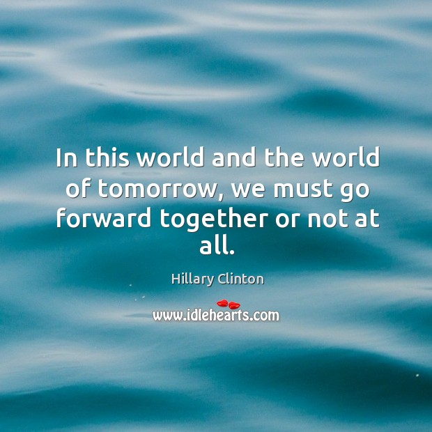 Image, In this world and the world of tomorrow, we must go forward together or not at all.
