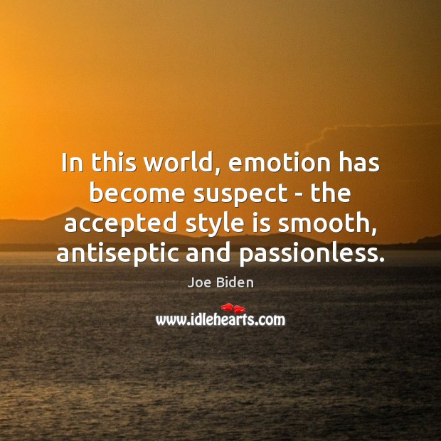 In this world, emotion has become suspect – the accepted style is Image