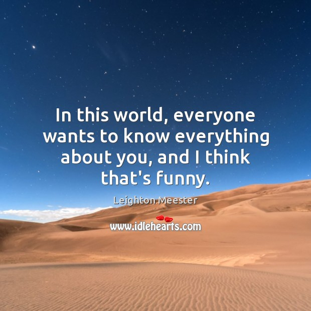 Image, In this world, everyone wants to know everything about you, and I think that's funny.