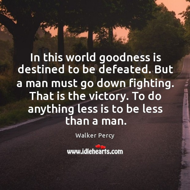 In this world goodness is destined to be defeated. But a man Walker Percy Picture Quote