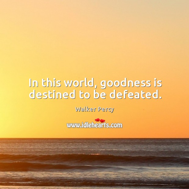 In this world, goodness is destined to be defeated. Walker Percy Picture Quote