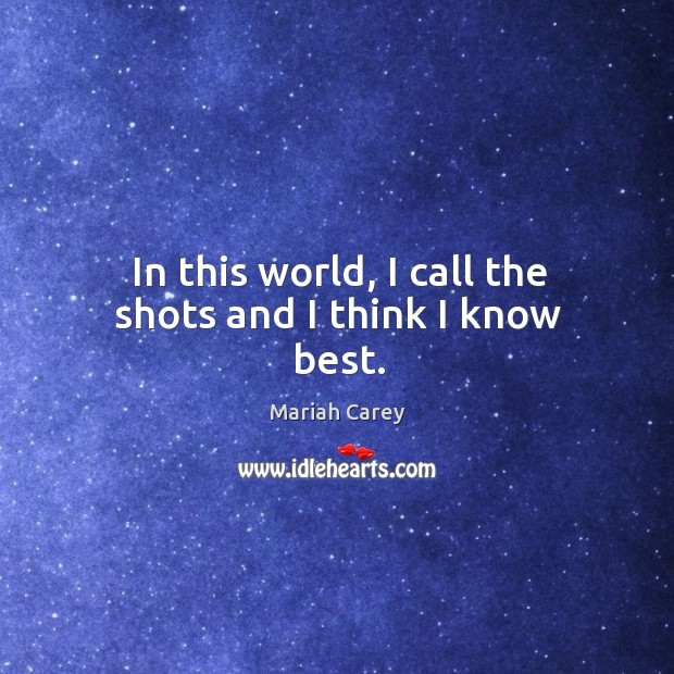 In this world, I call the shots and I think I know best. Image