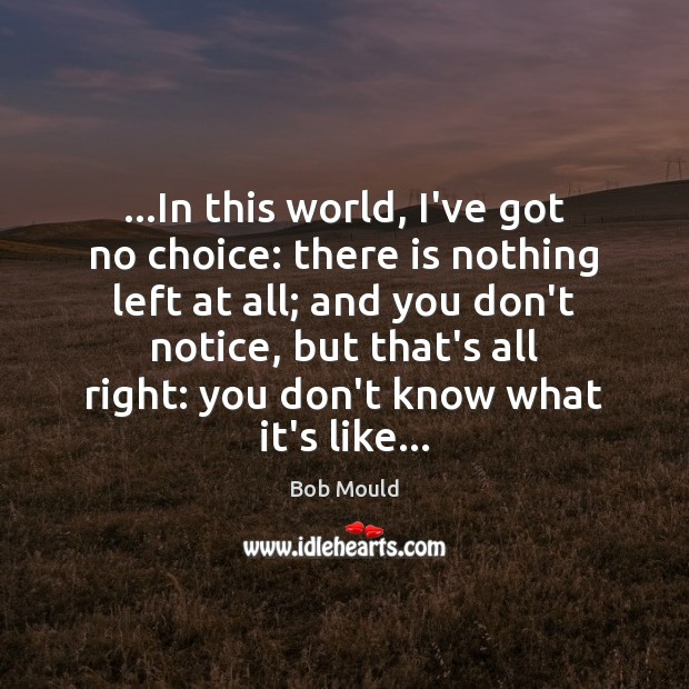 Image, …In this world, I've got no choice: there is nothing left at