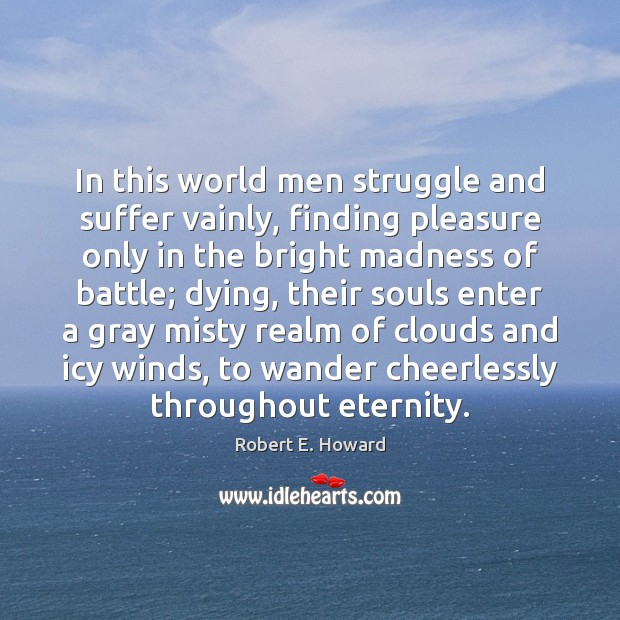 In this world men struggle and suffer vainly, finding pleasure only in Robert E. Howard Picture Quote