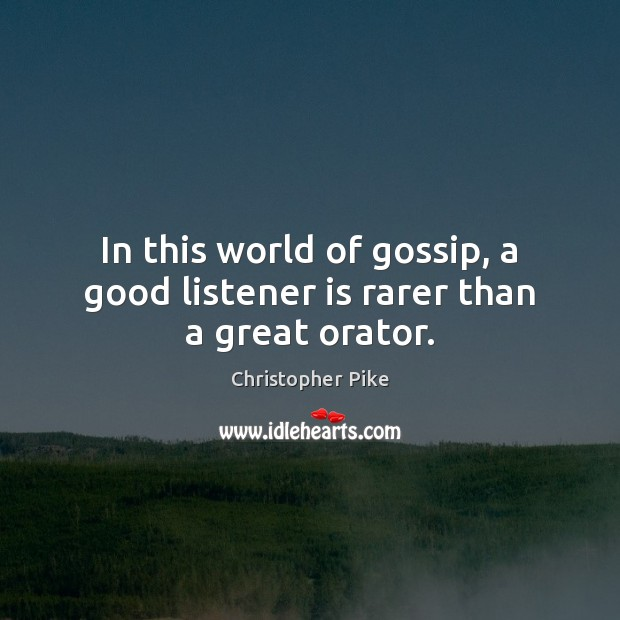 In this world of gossip, a good listener is rarer than a great orator. Christopher Pike Picture Quote
