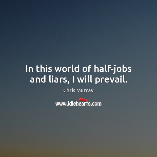 In this world of half-jobs and liars, I will prevail. Chris Murray Picture Quote