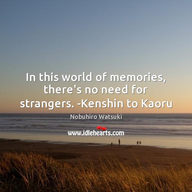 In this world of memories, there's no need for strangers. -Kenshin to Kaoru Nobuhiro Watsuki Picture Quote