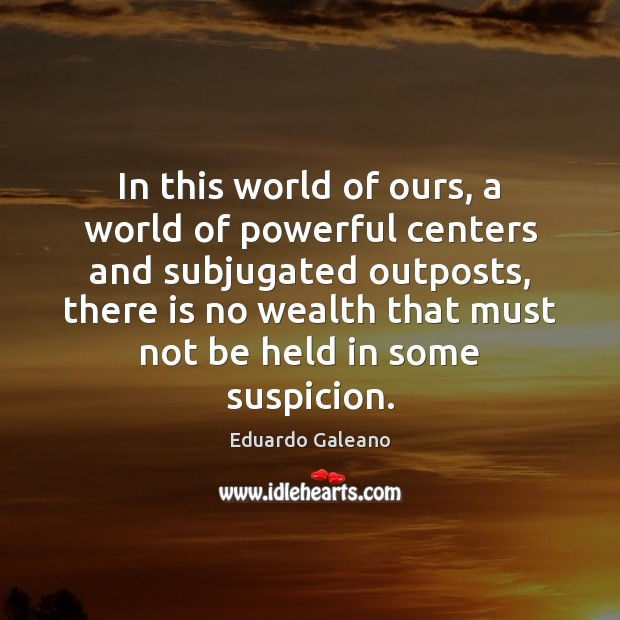 In this world of ours, a world of powerful centers and subjugated Eduardo Galeano Picture Quote
