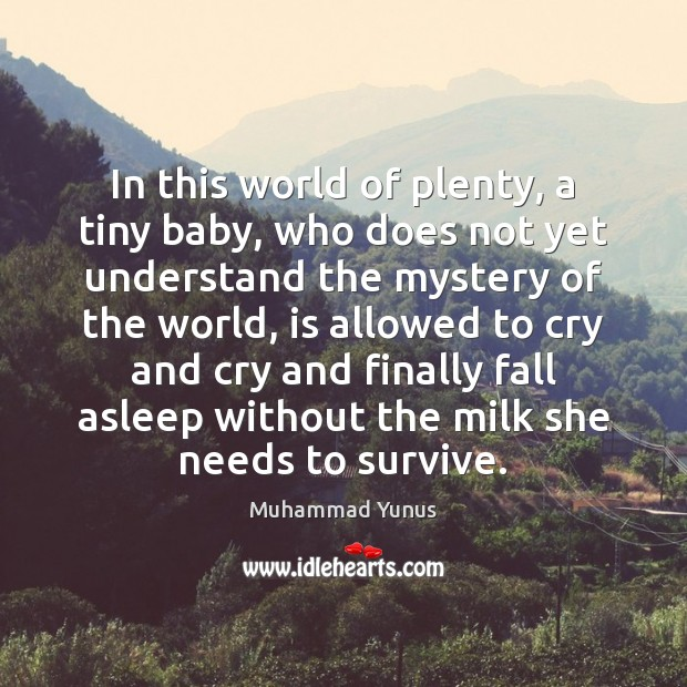 In this world of plenty, a tiny baby, who does not yet Muhammad Yunus Picture Quote
