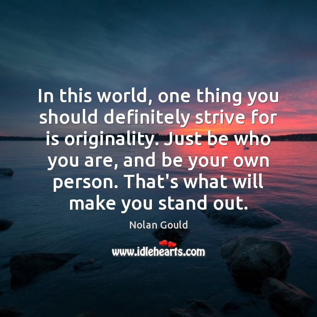 In this world, one thing you should definitely strive for is originality. Nolan Gould Picture Quote