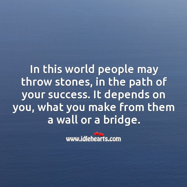 In this world people may throw stones, in the path of your success. Image