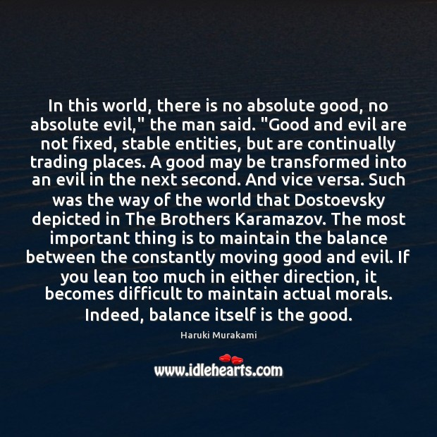 """In this world, there is no absolute good, no absolute evil,"""" the Haruki Murakami Picture Quote"""