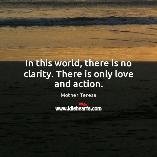 In this world, there is no clarity. There is only love and action. Image