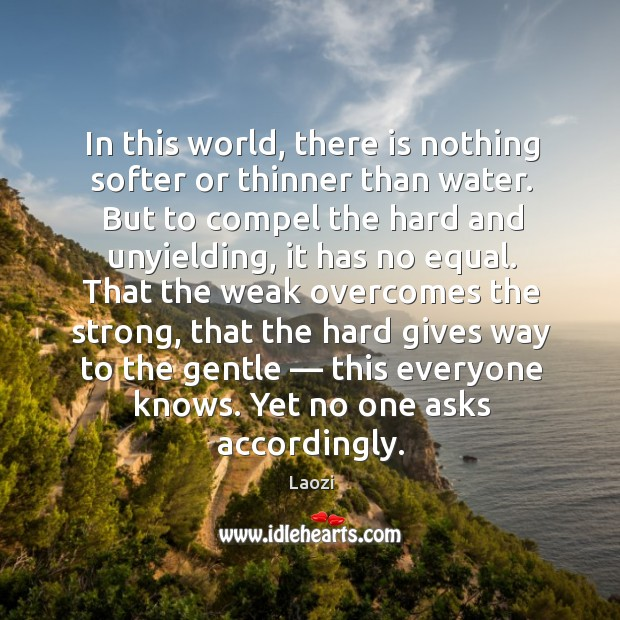 In this world, there is nothing softer or thinner than water. But to compel the hard and unyielding, it has no equal. Image
