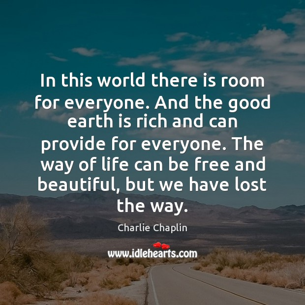 In this world there is room for everyone. And the good earth Image