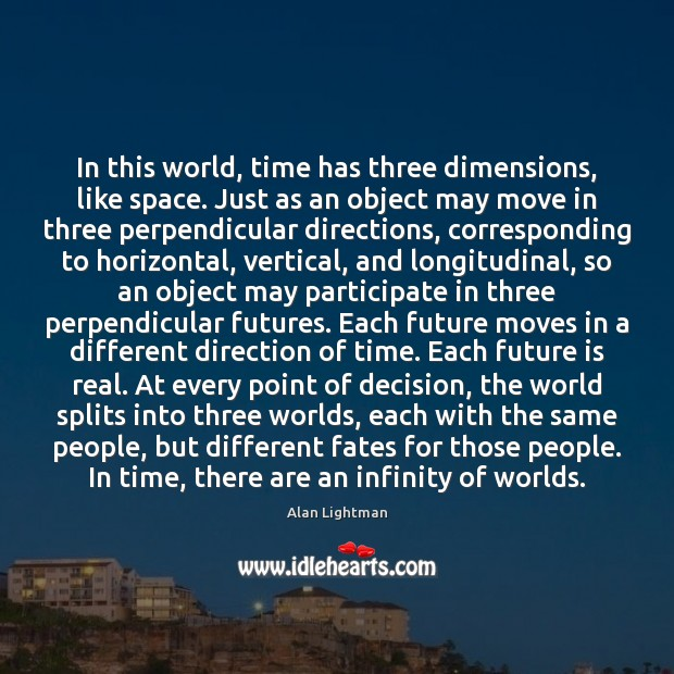 In this world, time has three dimensions, like space. Just as an Alan Lightman Picture Quote