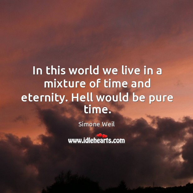 In this world we live in a mixture of time and eternity. Hell would be pure time. Image