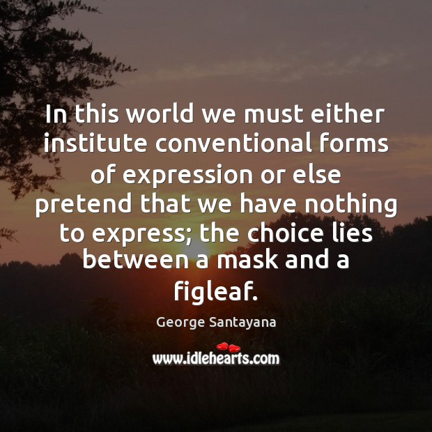 In this world we must either institute conventional forms of expression or George Santayana Picture Quote