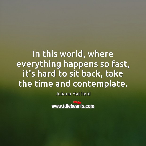 In this world, where everything happens so fast, it's hard to sit Juliana Hatfield Picture Quote