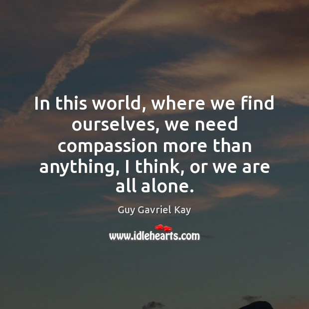 In this world, where we find ourselves, we need compassion more than Guy Gavriel Kay Picture Quote