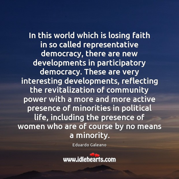 In this world which is losing faith in so called representative democracy, Eduardo Galeano Picture Quote