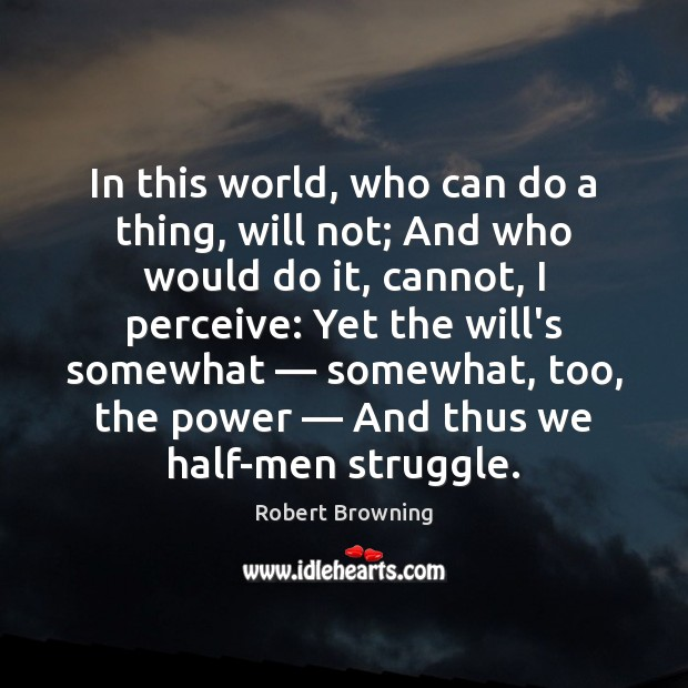 In this world, who can do a thing, will not; And who Robert Browning Picture Quote