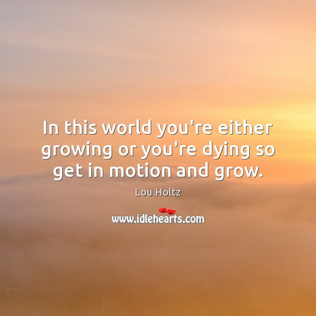 In this world you're either growing or you're dying so get in motion and grow. Lou Holtz Picture Quote