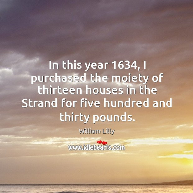 In this year 1634, I purchased the moiety of thirteen houses in the strand for five hundred and thirty pounds. William Lilly Picture Quote
