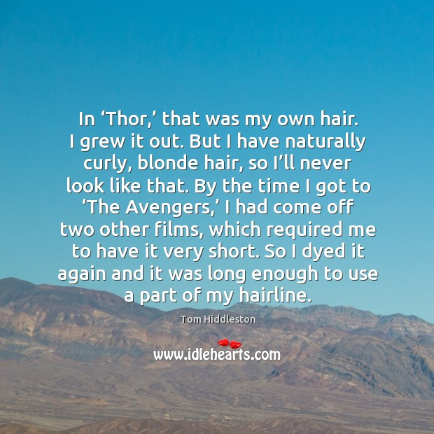 In 'thor,' that was my own hair. I grew it out. But I have naturally curly, blonde hair Image