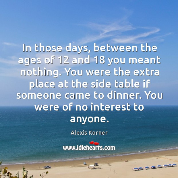 In those days, between the ages of 12 and 18 you meant nothing. Image