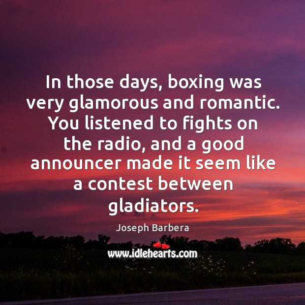 In those days, boxing was very glamorous and romantic. You listened to fights on the Image
