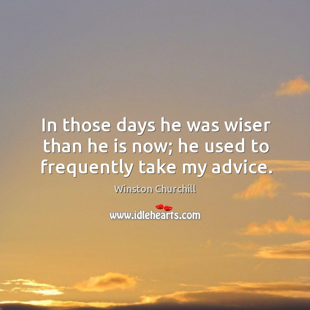 Image, In those days he was wiser than he is now; he used to frequently take my advice.