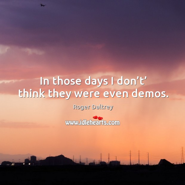 In those days I don't' think they were even demos. Roger Daltrey Picture Quote