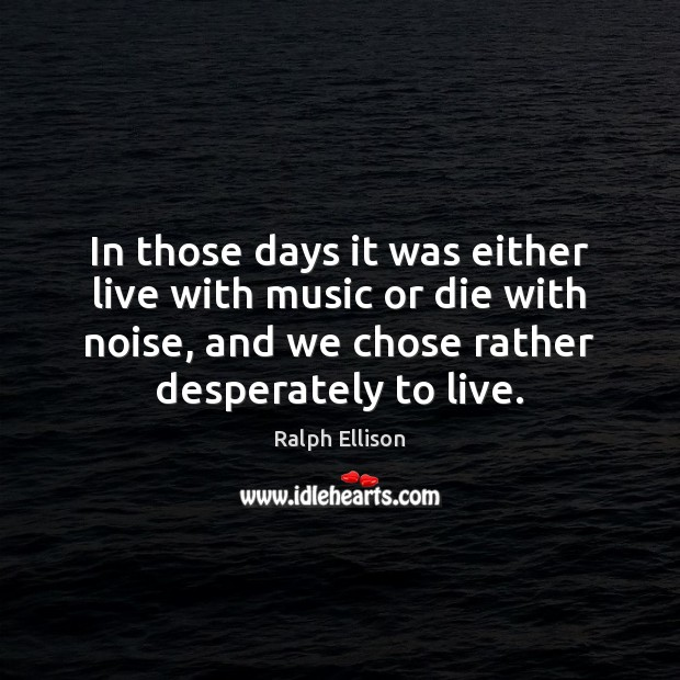 In those days it was either live with music or die with Ralph Ellison Picture Quote