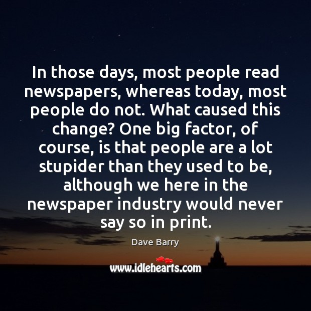 In those days, most people read newspapers, whereas today, most people do Dave Barry Picture Quote