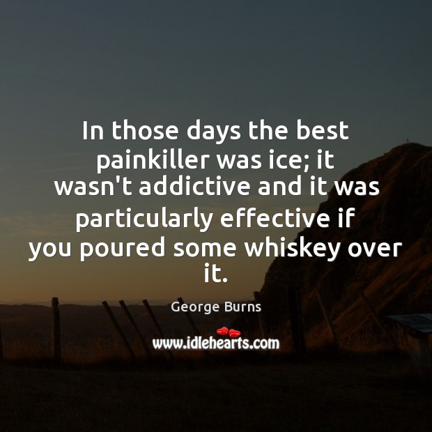 In those days the best painkiller was ice; it wasn't addictive and Image