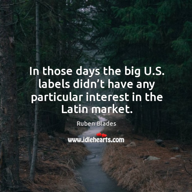 In those days the big u.s. Labels didn't have any particular interest in the latin market. Ruben Blades Picture Quote