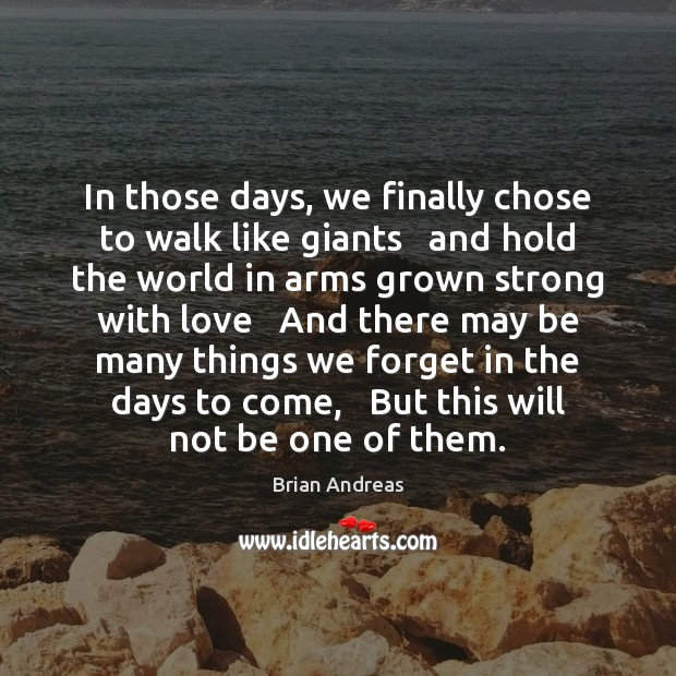 In those days, we finally chose to walk like giants   and hold Brian Andreas Picture Quote