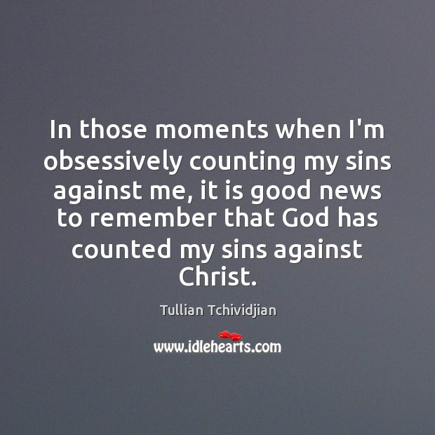 In those moments when I'm obsessively counting my sins against me, it Image