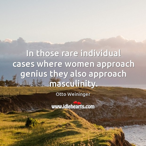 In those rare individual cases where women approach genius they also approach masculinity. Otto Weininger Picture Quote