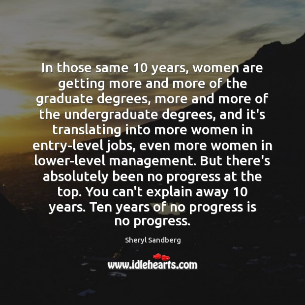 In those same 10 years, women are getting more and more of the Sheryl Sandberg Picture Quote