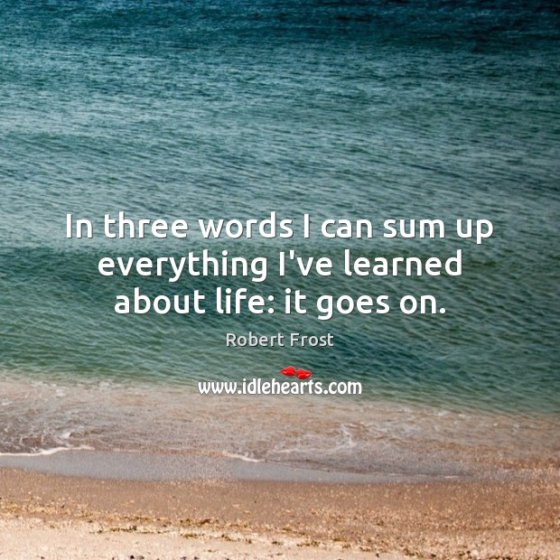 Image, In three words I can sum up everything I've learned about life: it goes on.