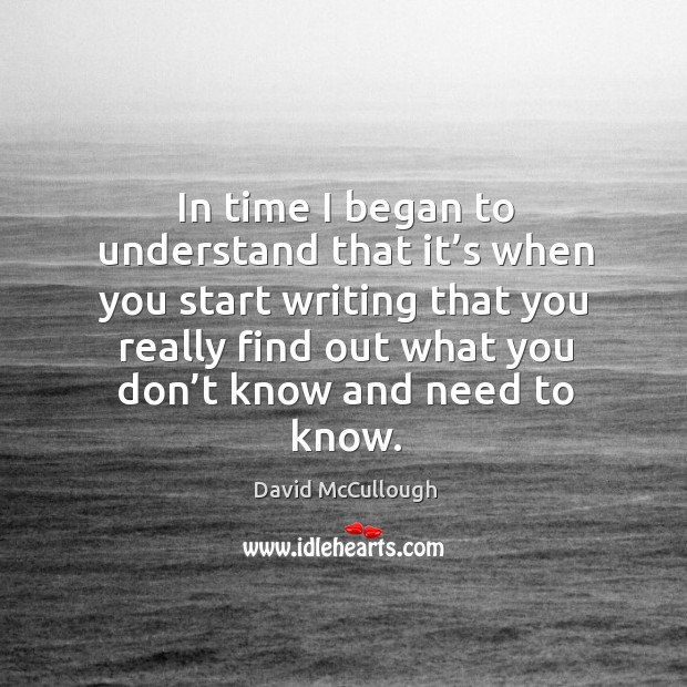 Image, In time I began to understand that it's when you start writing that you really find out what you don't know and need to know.